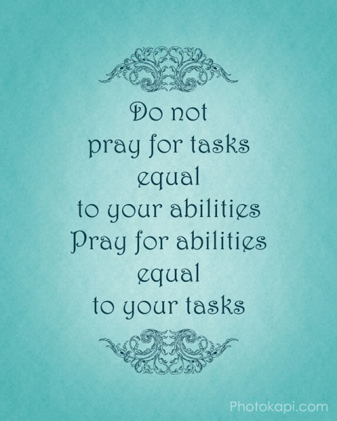 Pray for abilities equal to your tasks