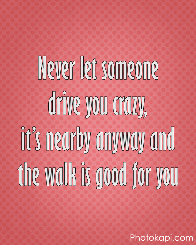 Never Let Someone Drive You Crazy