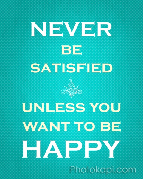 Never Be Satisfied Unless You Want To Be Happy