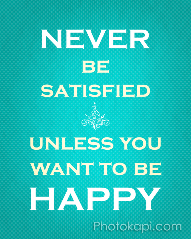 Never Be Satisifed Unless You Want To Be Happy
