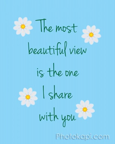 The most beautiful view is the one I share with you