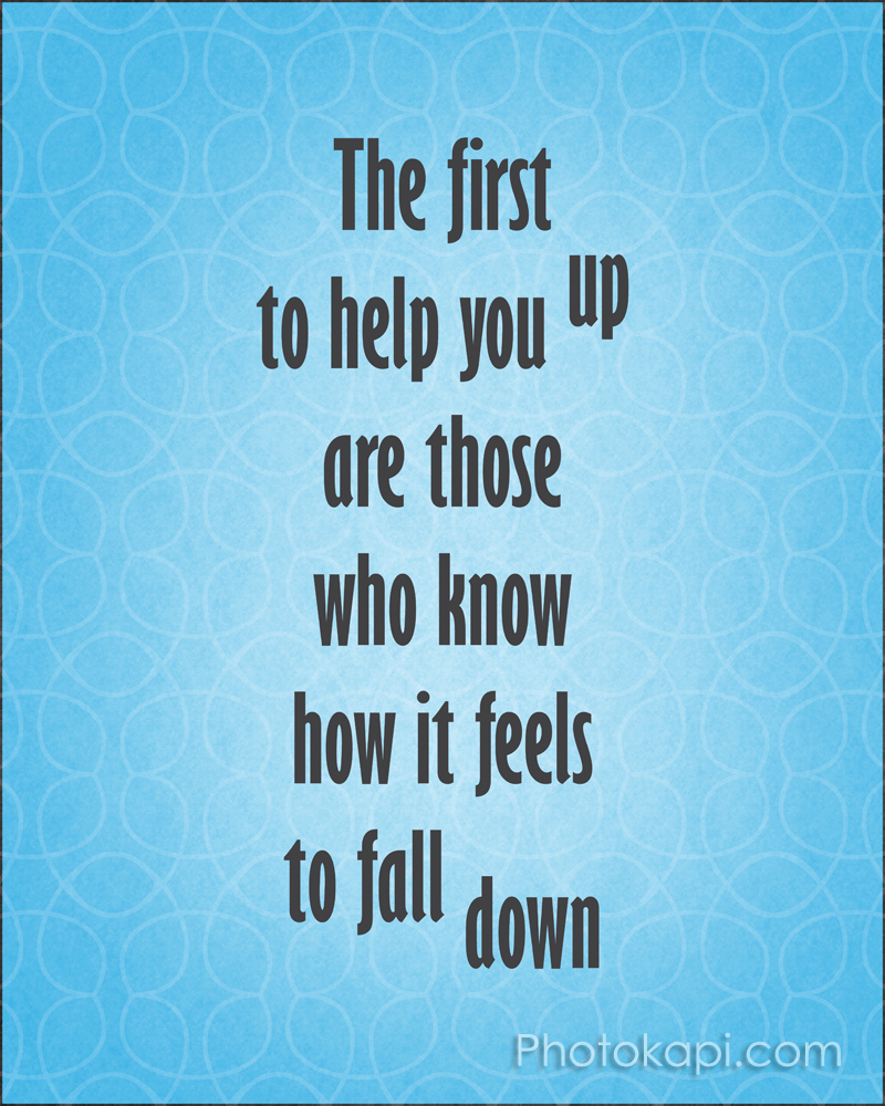 The first to help you up are those who know how it feels to fall down
