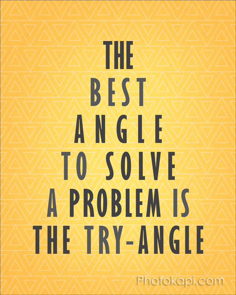 The best angle to solve a problem is the try-angle