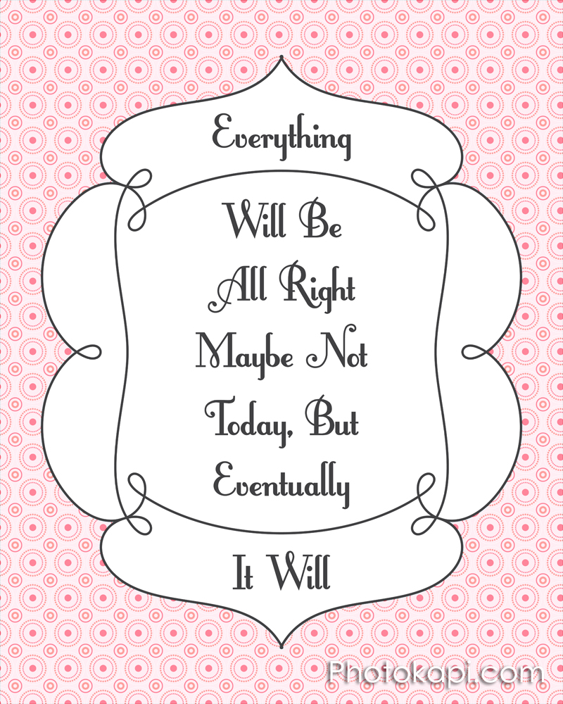 Everything will be all right, maybe not today but eventually, it will