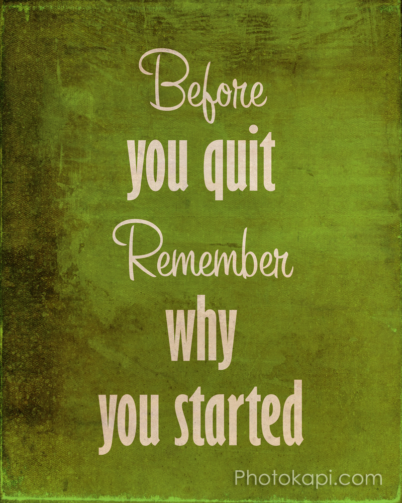 Before you quit, Remember why you started