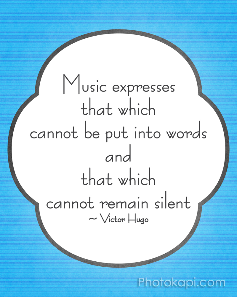 Music expresses that which cannot be put into words and that which cannot remain silent. -Victor Hugo