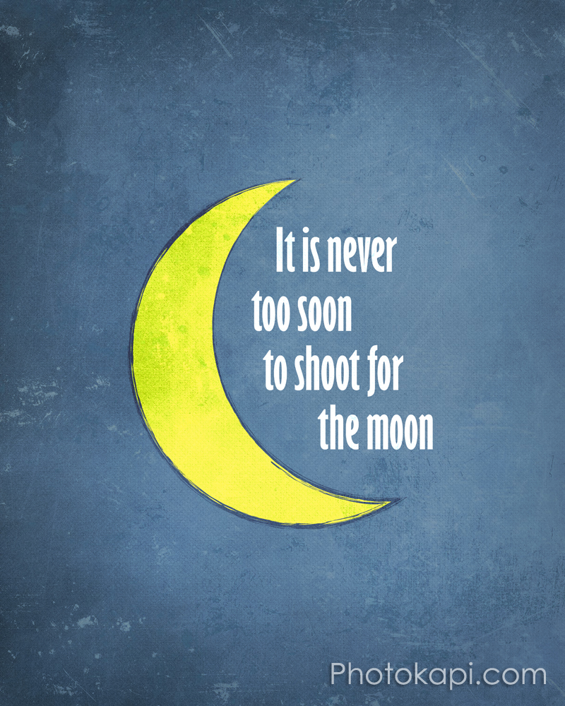 It Is Never To Soon To Shoot For The Moon