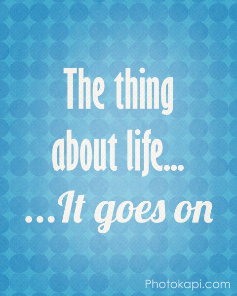 The Thing About Life ... It Goes On