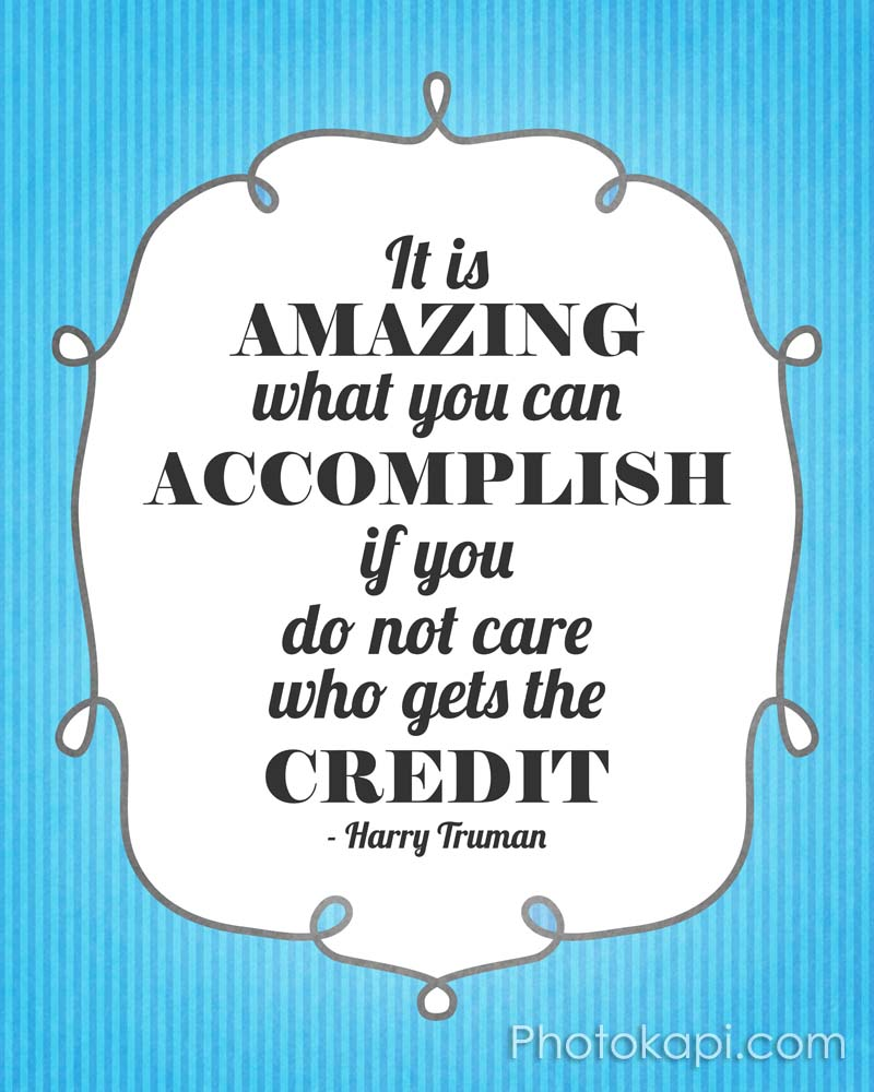 It is amazing what you can accomplish if you do not care who gets the credit. - Harry Truman