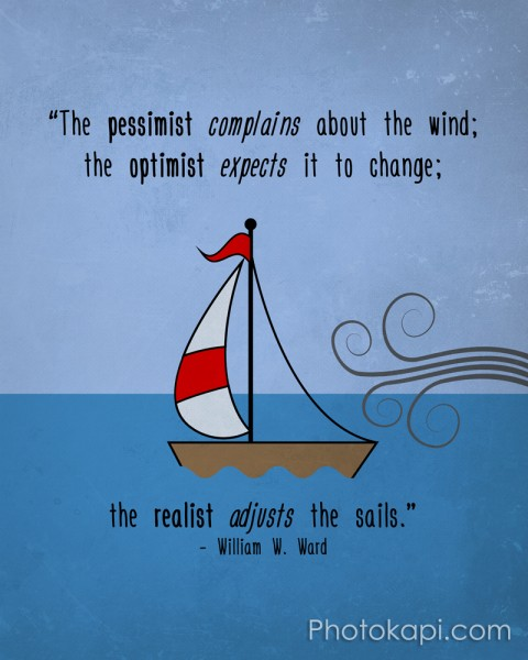 """The pessimist complains about the wind; the optimist expects it to change; the realist adjusts the sails."" - William W. Ward"