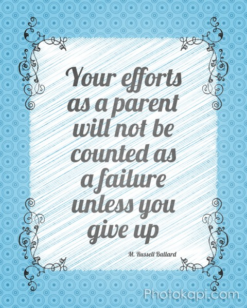 Your efforts as a parent will not be counted as a failure unless you give up