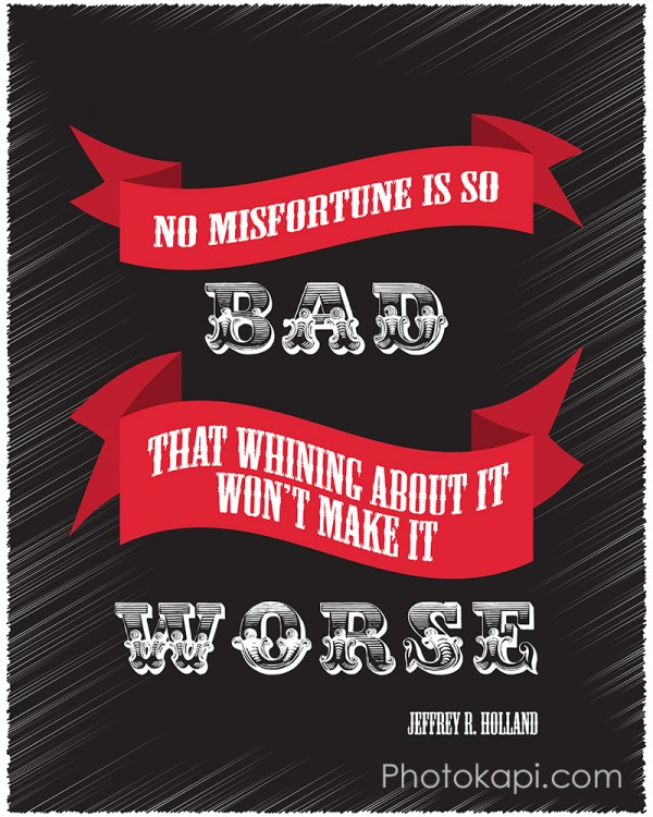 No misfortune is so bad that whining about it won't make it worse