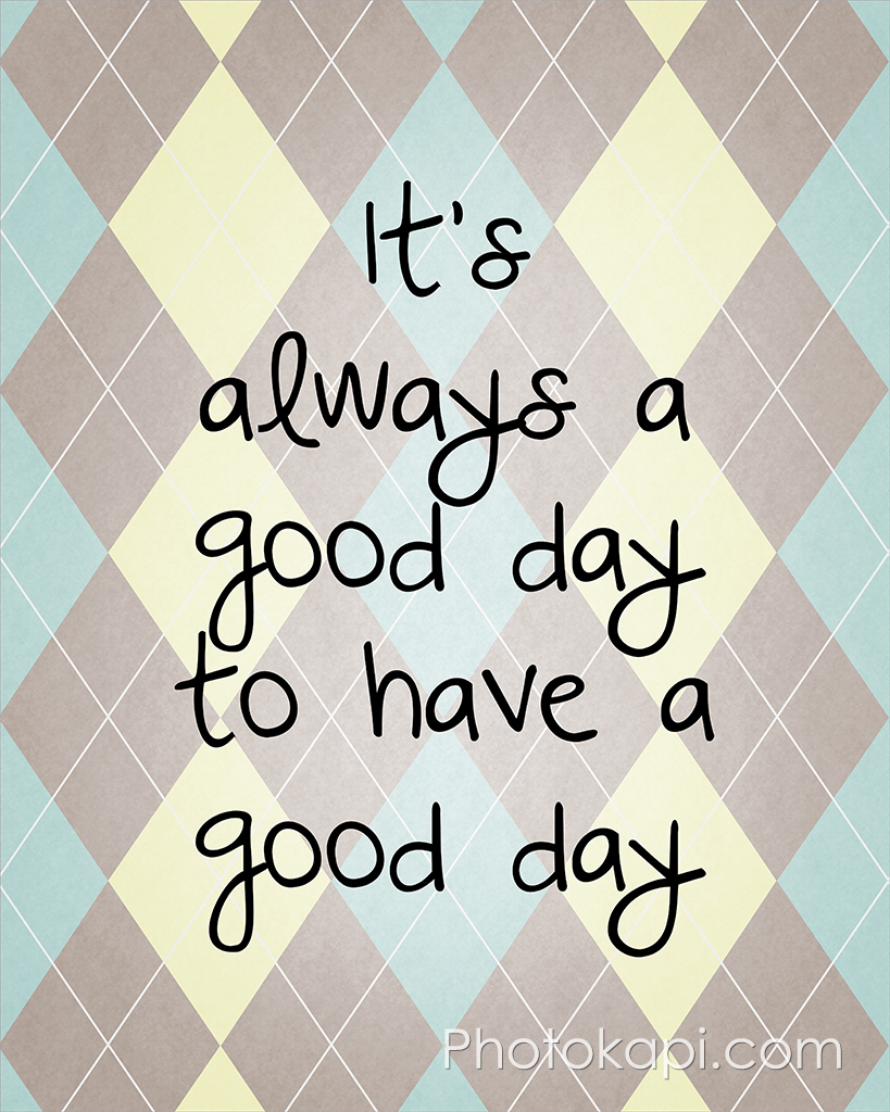It's always a good day to have a good day