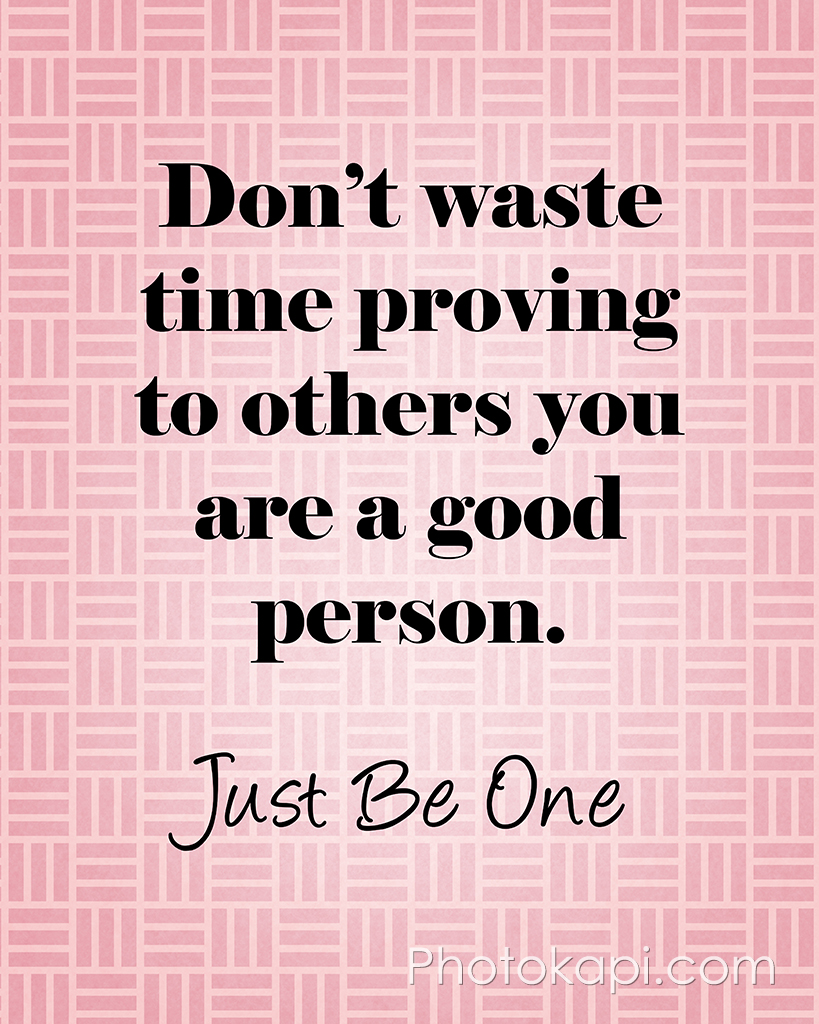 Don't Waste Time Proving To Others You Are A Good Person. Just Be One.